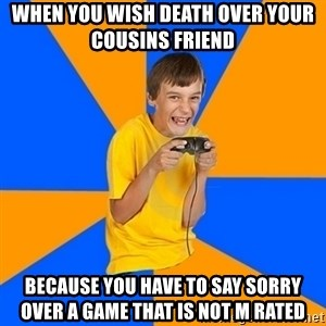 Annoying Gamer Kid - When you wish death over your cousins friend  Because you have to say sorry over a game that is not M rated
