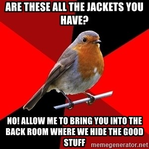 Retail Robin - Are these all the jackets you have? NO! allow me to bring you into the back room where we hide the good stuff