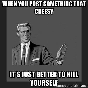kill yourself guy blank - When you post something that cheesy it's just better to kill yourself