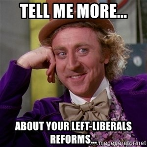 Willy Wonka - Tell me more... About your left-liberals reforms...