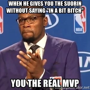 "KD you the real mvp f - when he gives you the suorin without saying ""in a bit bitch"" You the real mvp"
