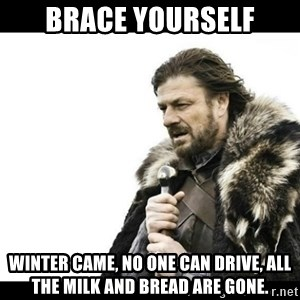 Winter is Coming - Brace Yourself Winter came, No one can drive, All the milk and bread are gone.