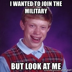 Bad Luck Brian - I wanted to join the military  But look at me