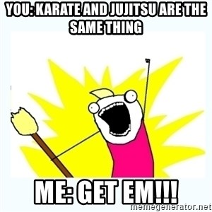 All the things - You: Karate and jujitsu are the same thing Me: get em!!!