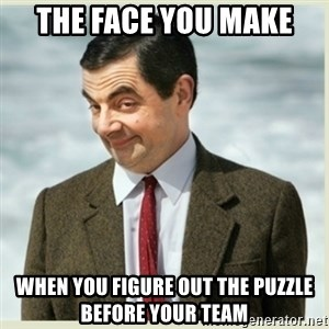 MR bean - the face you make when you figure out the puzzle before your team