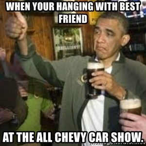 obama beer - When your hanging with best friend At the ALL CHEVY car show.