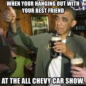 obama beer - When your hanging out with your best friend at the ALL CHEVY car show.
