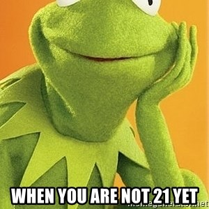 Kermit the frog - when you are not 21 yet