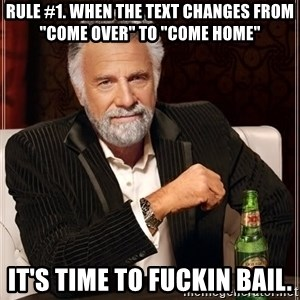 """The Most Interesting Man In The World - Rule #1. When the text changes from """"come over"""" to """"come home"""" It's time to fuckin bail."""
