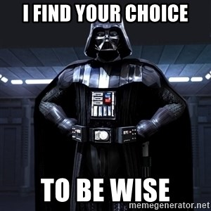 Darth Vader - I find your choice To be wise