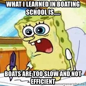 Spongebob What I Learned In Boating School Is - WHAT I LEARNED IN BOATING SCHOOL IS..... boats are too slow and not efficient