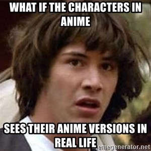 Conspiracy Keanu - What if the characters in anime Sees their anime versions in real life