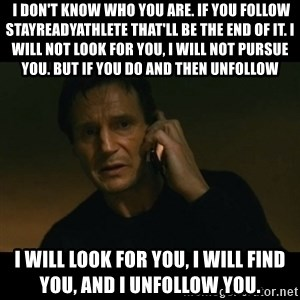 liam neeson taken - I don't know who you are. If you follow stayreadyathlete that'll be the end of it. I will not look for you, I will not pursue you. But if you do and then unfollow I will look for you, I will find you, and I unfollow you.
