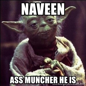 Advice Yoda - Naveen Ass muncher he is