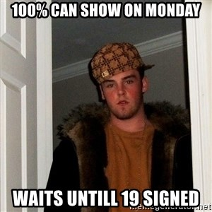 Scumbag Steve - 100% can show on monday waits untill 19 signed