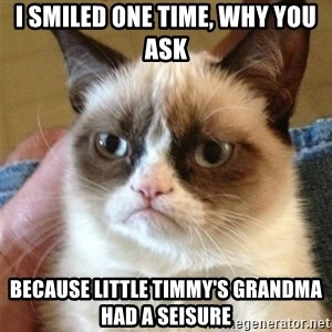 Grumpy Cat  - I smiled one time, why you ask Because little timmy's grandma had a seisure