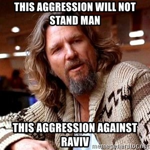 Big Lebowski - This aggression will not stand man  This aggression against Raviv