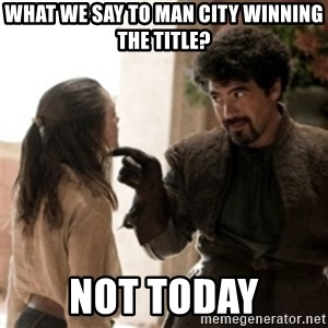 Not today arya - WHAT WE SAY TO MAN CITY WINNING THE TITLE? NOT TODAY