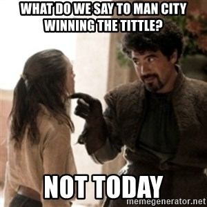 Not today arya - WHAT DO WE SAY TO MAN CITY WINNING THE TITTLE? NOT TODAY