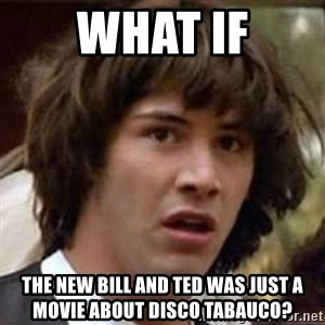 Conspiracy Keanu - What if The new Bill and Ted was just a movie about Disco Tabauco?