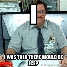 I was told there would be ___ - I I was told there would be ice?
