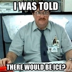 I was told there would be ___ - I was told There would be ice?