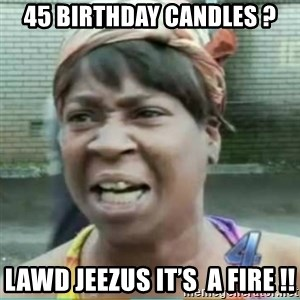 Sweet Brown Meme - 45 Birthday candles ? Lawd Jeezus it's  a fire !!
