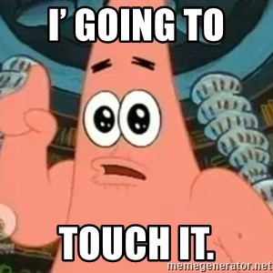 Patrick Says - I' going to  Touch it.