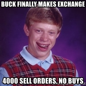 Bad Luck Brian - BUCK finally makes exchange 4000 sell orders, no buys