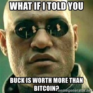 What If I Told You - what if i told you Buck is worth more than bitcoin?