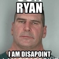 son i am disappoint - Ryan I am disapoint