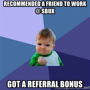 Success Kid - recommended a friend to work @ sbux got a referral bonus