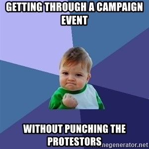 Success Kid - getting through a campaign event  without punching the protestors