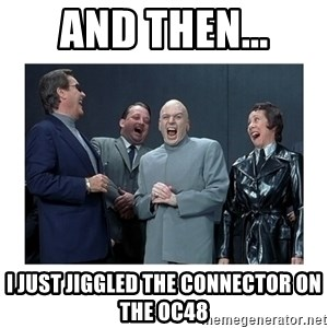 Dr. Evil Laughing - And then... I just jiggled the connector on the OC48