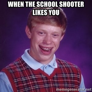 Bad Luck Brian - when the school shooter likes you