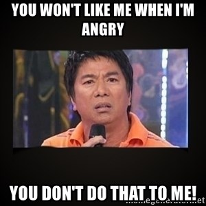 Willie Revillame me - You won't like me when I'm angry You don't do that to me!