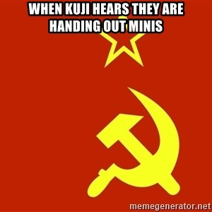 In Soviet Russia - when kuji hears they are handing out minis