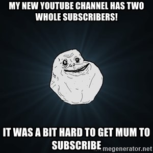 Forever Alone - My new YouTube channel has two whole subscribers! It was a bit hard to get Mum to subscribe