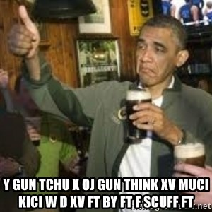 obama beer - Y gun tchu x oj gun think XV muci kici w d XV ft by ft f scuff ft