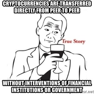 truestoryxd - Cryptocurrencies are transferred directly from peer to peer  without interventions of financial institutions or government