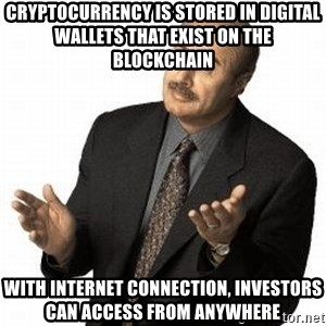 Dr. Phil - Cryptocurrency is stored in digital wallets that exist on the blockchain With internet connection, investors can access from anywhere