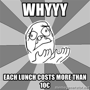 Whyyy??? - WHYYY each lunch costs more than 10€