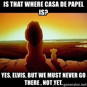 Simba - Is that where Casa de papel is? Yes, elvis, but we must never go there , not yet.