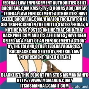 """Pooperbell - Federal law enforcement authorities seize Backpage.com KMSP-TV-13 hours ago (KMSP) - Federal law enforcement authorities have seized Backpage.com, a major facilitator of sex trafficking in the United States. Friday, a notice was posted online that said that Backpage.com and its affiliates """"have been seized as a part of an enforcement action"""" by the FBI and other federal agencies. Backpage.com Seized by Federal Law Enforcement, Taken Offline blacklist this escort for stds msmandahfx http://www.msmanda.com/ itsmsmanda@gmail.com"""