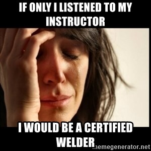 First World Problems - If only I listened to my instructor I would be a certified welder