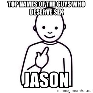 Guess who ? - Top names of the guys who deserve sex Jason