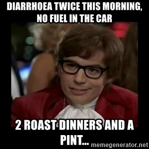 Dangerously Austin Powers - diarrhoea Twice this morning, no fuel in the car 2 roast dinners and a pint...