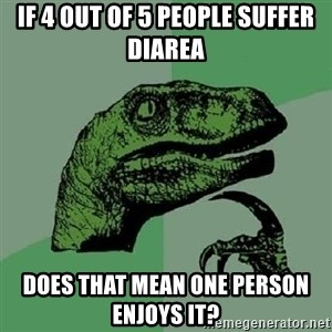 Philosoraptor - If 4 out of 5 people suffer diarea  Does that mean one person enjoys it?