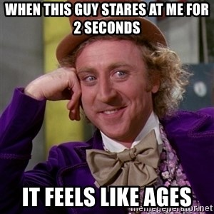 Willy Wonka - When this guy stares at me for 2 seconds  It feels like ages