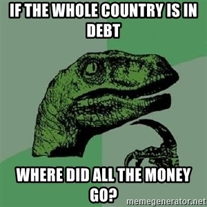 Philosoraptor - If the whole country is in debt Where did all the money go?